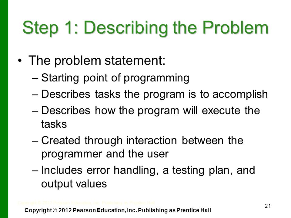 21 Step 1: Describing the Problem The problem statement: – –Starting point of programming – –Describes tasks the program is to accomplish – –Describes how the program will execute the tasks – –Created through interaction between the programmer and the user – –Includes error handling, a testing plan, and output values Copyright © 2012 Pearson Education, Inc.