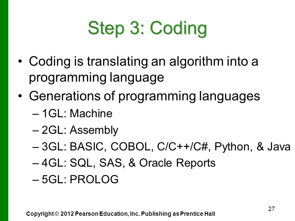 27 Step 3: Coding Coding is translating an algorithm into a programming language Generations of programming languages – –1GL: Machine – –2GL: Assembly – –3GL: BASIC, COBOL, C/C++/C#, Python, & Java – –4GL: SQL, SAS, & Oracle Reports – –5GL: PROLOG Copyright © 2012 Pearson Education, Inc.