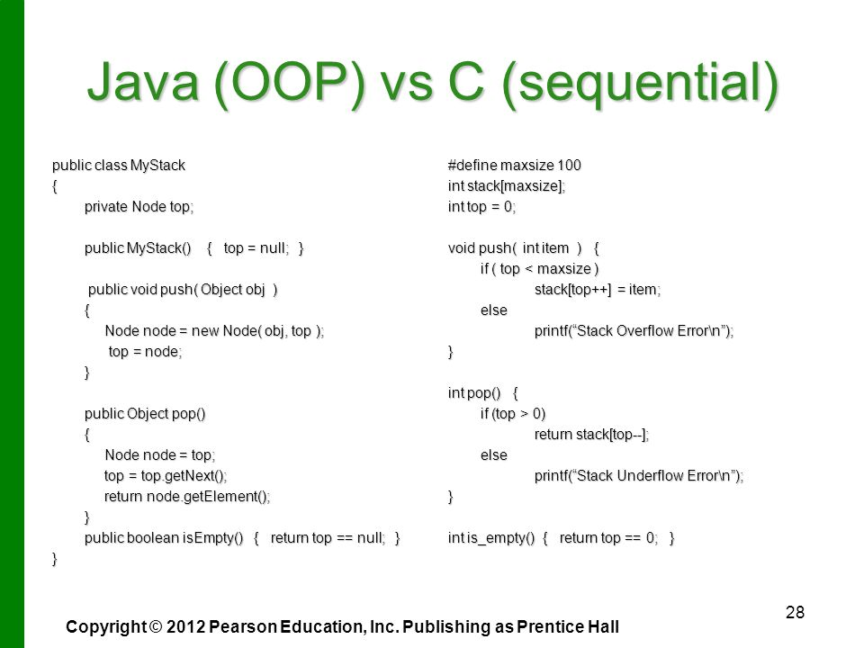 Java (OOP) vs C (sequential) public class MyStack { private Node top; public MyStack() { top = null; } public void push( Object obj ) public void push( Object obj ){ Node node = new Node( obj, top ); Node node = new Node( obj, top ); top = node; top = node;} public Object pop() { Node node = top; Node node = top; top = top.getNext(); top = top.getNext(); return node.getElement(); return node.getElement();} public boolean isEmpty() { return top == null; } } #define maxsize 100 int stack[maxsize]; int top = 0; void push( int item ) { if ( top < maxsize ) stack[top++] = item; else printf( Stack Overflow Error\n ); } int pop() { if (top > 0) return stack[top--]; else printf( Stack Underflow Error\n ); } int is_empty() { return top == 0; } Copyright © 2012 Pearson Education, Inc.