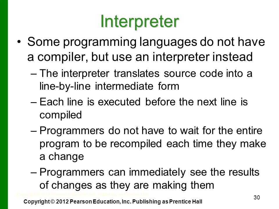 30 Interpreter Some programming languages do not have a compiler, but use an interpreter instead – –The interpreter translates source code into a line-by-line intermediate form – –Each line is executed before the next line is compiled – –Programmers do not have to wait for the entire program to be recompiled each time they make a change – –Programmers can immediately see the results of changes as they are making them Copyright © 2012 Pearson Education, Inc.