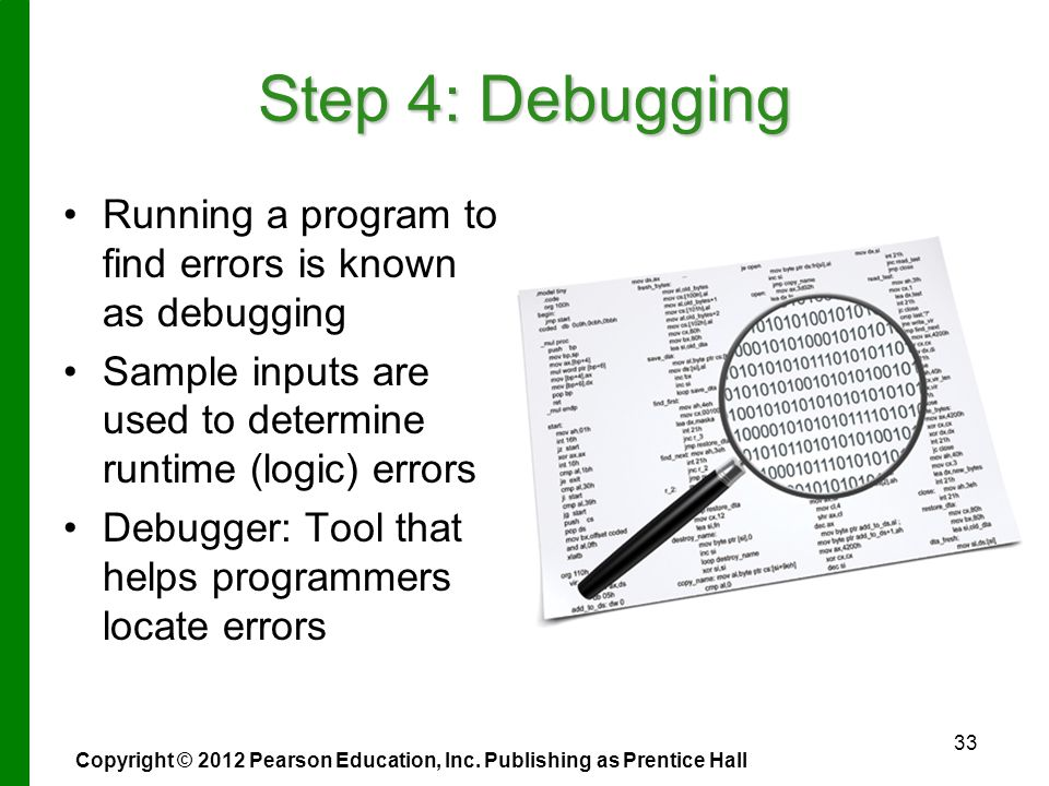 Step 4: Debugging Running a program to find errors is known as debugging Sample inputs are used to determine runtime (logic) errors Debugger: Tool that helps programmers locate errors 33 Copyright © 2012 Pearson Education, Inc.