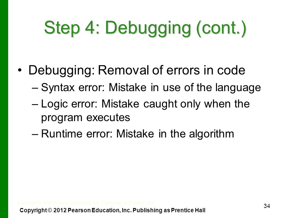 34 Step 4: Debugging (cont.) Debugging: Removal of errors in code – –Syntax error: Mistake in use of the language – –Logic error: Mistake caught only when the program executes – –Runtime error: Mistake in the algorithm Copyright © 2012 Pearson Education, Inc.