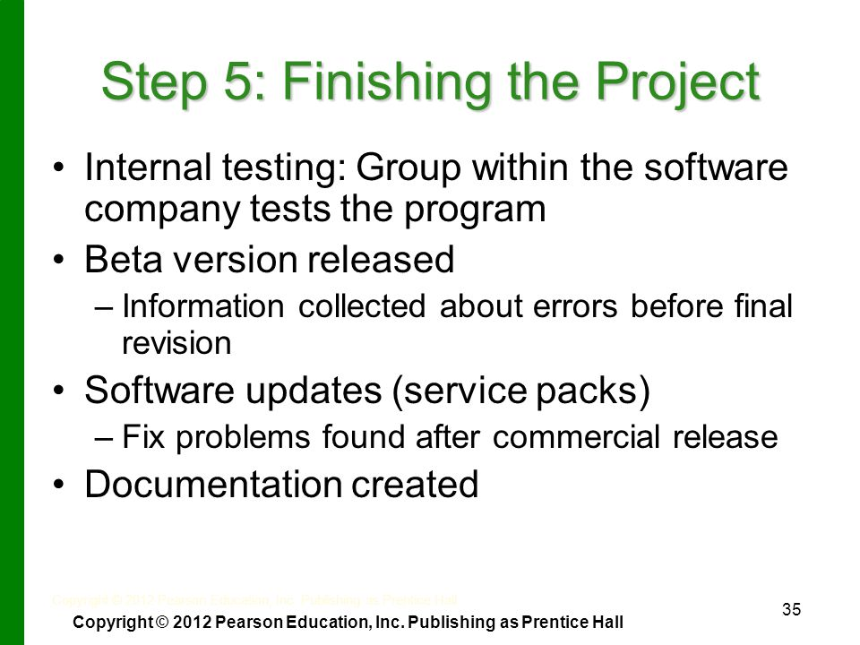 35 Step 5: Finishing the Project Internal testing: Group within the software company tests the program Beta version released – –Information collected about errors before final revision Software updates (service packs) – –Fix problems found after commercial release Documentation created Copyright © 2012 Pearson Education, Inc.
