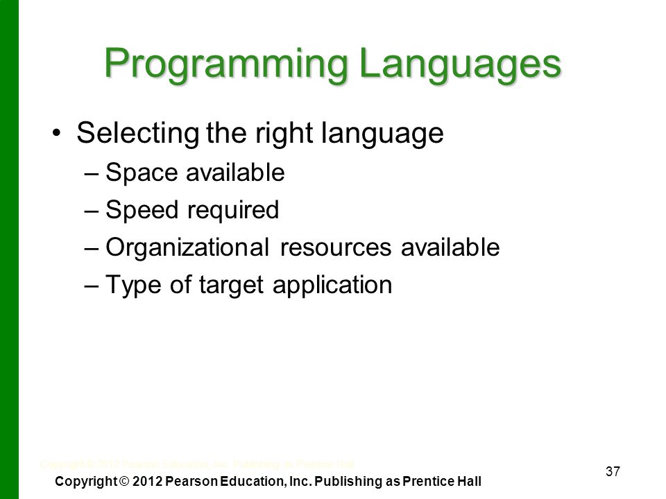 37 Programming Languages Selecting the right language – –Space available – –Speed required – –Organizational resources available – –Type of target application Copyright © 2012 Pearson Education, Inc.