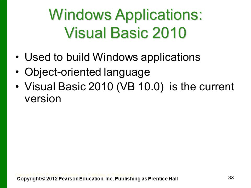 38 Windows Applications: Visual Basic 2010 Used to build Windows applications Object-oriented language Visual Basic 2010 (VB 10.0) is the current version Copyright © 2012 Pearson Education, Inc.