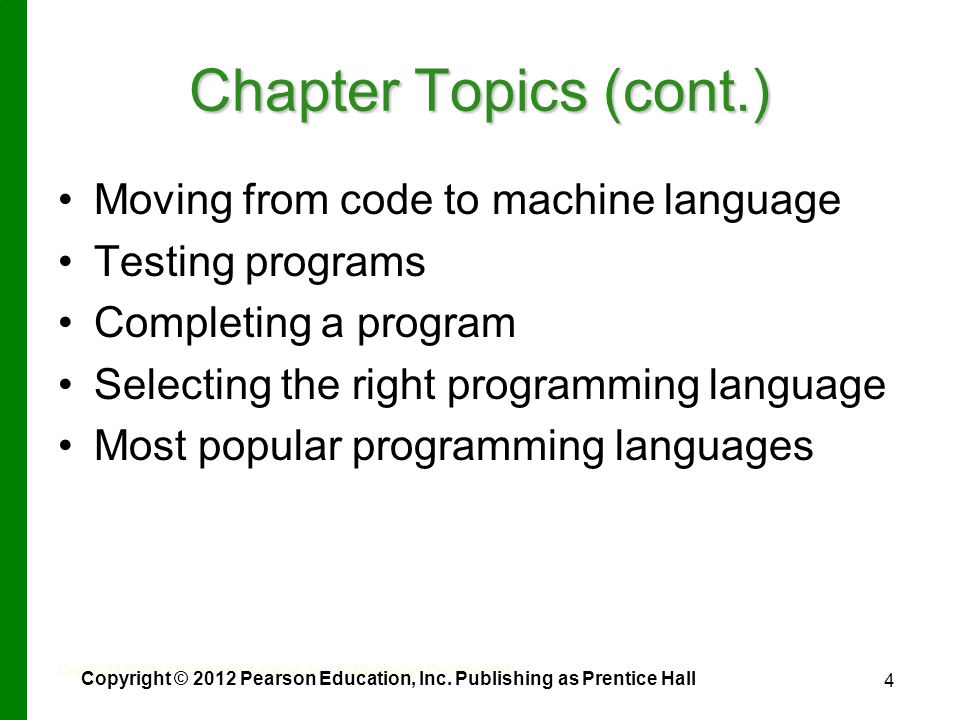 4 Chapter Topics (cont.) Moving from code to machine language Testing programs Completing a program Selecting the right programming language Most popular programming languages Copyright © 2012 Pearson Education, Inc.