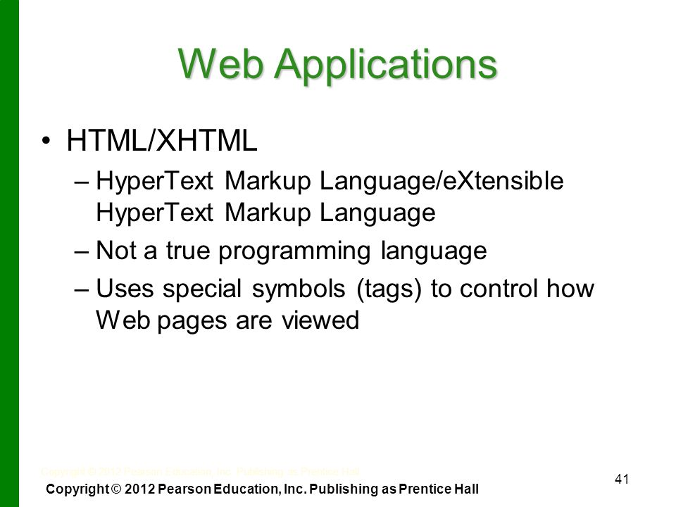 41 Web Applications HTML/XHTML – –HyperText Markup Language/eXtensible HyperText Markup Language – –Not a true programming language – –Uses special symbols (tags) to control how Web pages are viewed Copyright © 2012 Pearson Education, Inc.