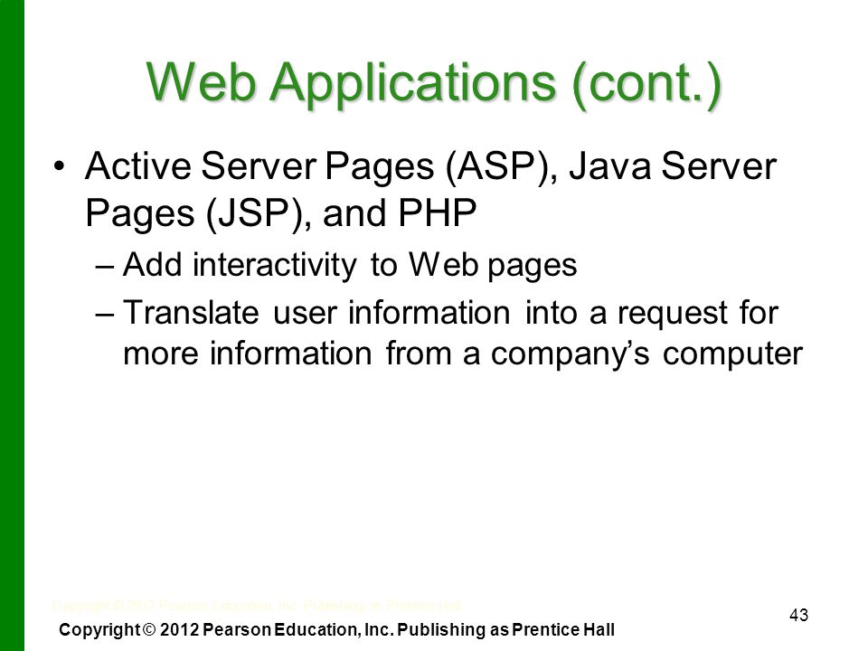 43 Web Applications (cont.) Active Server Pages (ASP), Java Server Pages (JSP), and PHP – –Add interactivity to Web pages – –Translate user information into a request for more information from a company's computer Copyright © 2012 Pearson Education, Inc.
