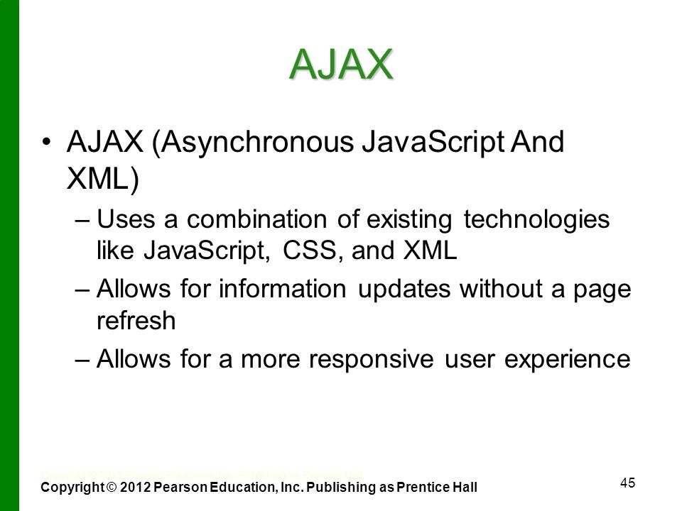 AJAX AJAX (Asynchronous JavaScript And XML) – –Uses a combination of existing technologies like JavaScript, CSS, and XML – –Allows for information updates without a page refresh – –Allows for a more responsive user experience 45 Copyright © 2012 Pearson Education, Inc.