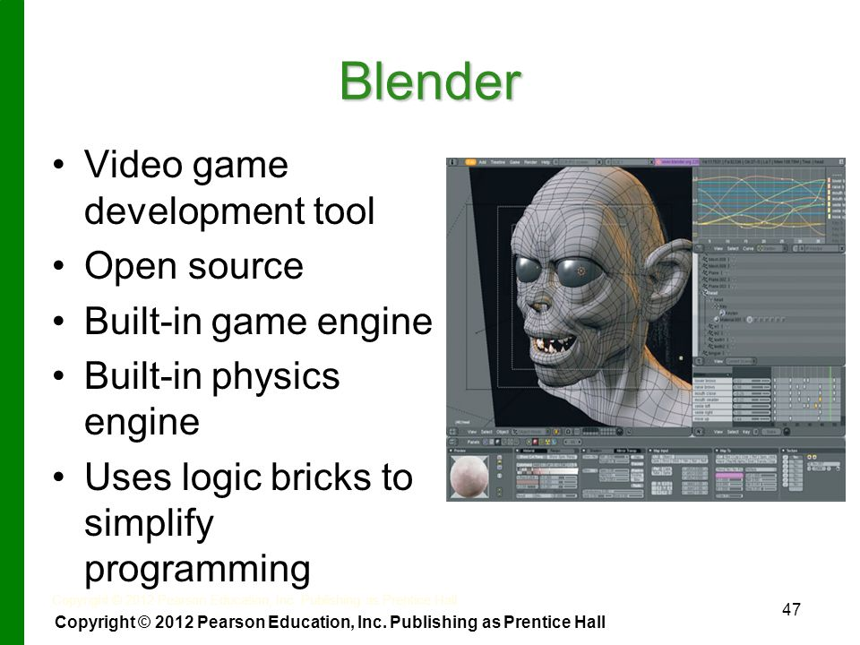 Blender Video game development tool Open source Built-in game engine Built-in physics engine Uses logic bricks to simplify programming 47 Copyright © 2012 Pearson Education, Inc.