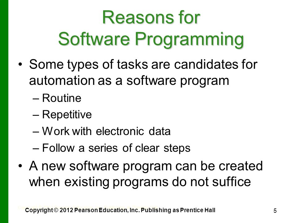5 Reasons for Software Programming Some types of tasks are candidates for automation as a software program – –Routine – –Repetitive – –Work with electronic data – –Follow a series of clear steps A new software program can be created when existing programs do not suffice Copyright © 2012 Pearson Education, Inc.
