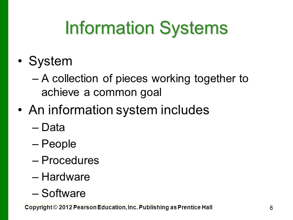 6 Information Systems System – –A collection of pieces working together to achieve a common goal An information system includes – –Data – –People – –Procedures – –Hardware – –Software Copyright © 2012 Pearson Education, Inc.