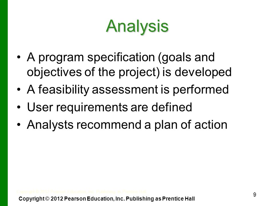 9 Analysis A program specification (goals and objectives of the project) is developed A feasibility assessment is performed User requirements are defined Analysts recommend a plan of action Copyright © 2012 Pearson Education, Inc.