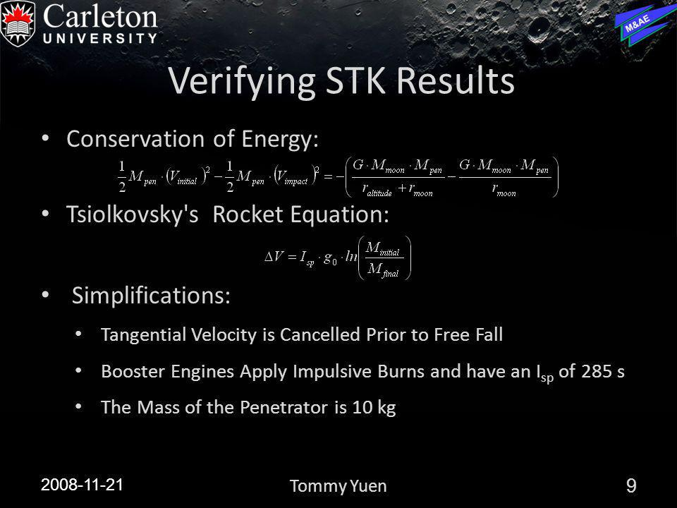 Verifying STK Results Conservation of Energy: Tsiolkovsky s Rocket Equation: Simplifications: Tangential Velocity is Cancelled Prior to Free Fall Booster Engines Apply Impulsive Burns and have an I sp of 285 s The Mass of the Penetrator is 10 kg 2008-11-21 9Tommy Yuen