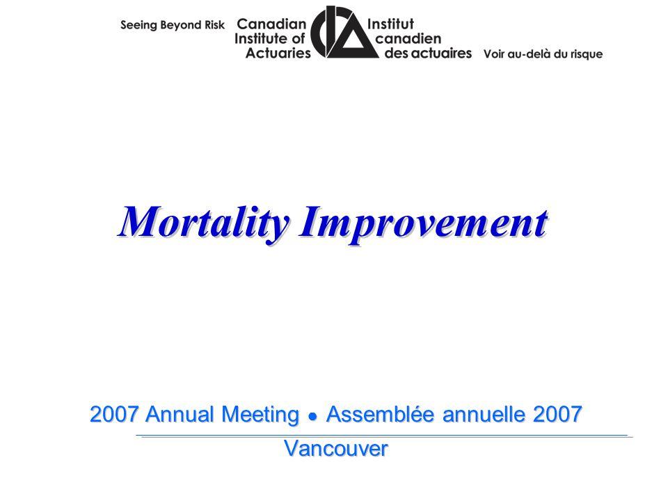 2007 Annual Meeting ● Assemblée annuelle 2007 Vancouver 2007 Annual Meeting ● Assemblée annuelle 2007 Vancouver Mortality Improvement