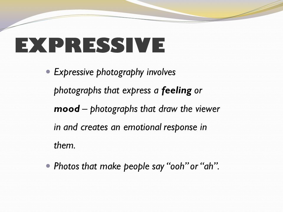 EXPRESSIVE Expressive photography involves photographs that express a feeling or mood – photographs that draw the viewer in and creates an emotional response in them.