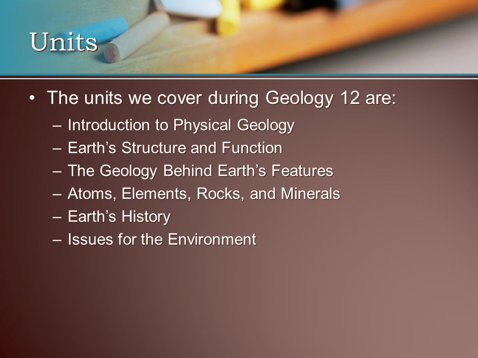 Units The units we cover during Geology 12 are:The units we cover during Geology 12 are: –Introduction to Physical Geology –Earth's Structure and Func