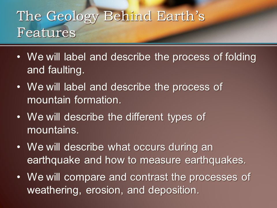 The Geology Behind Earth's Features We will label and describe the process of folding and faulting.We will label and describe the process of folding a