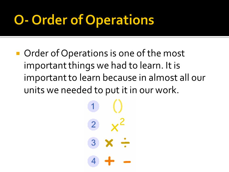  Order of Operations is one of the most important things we had to learn.