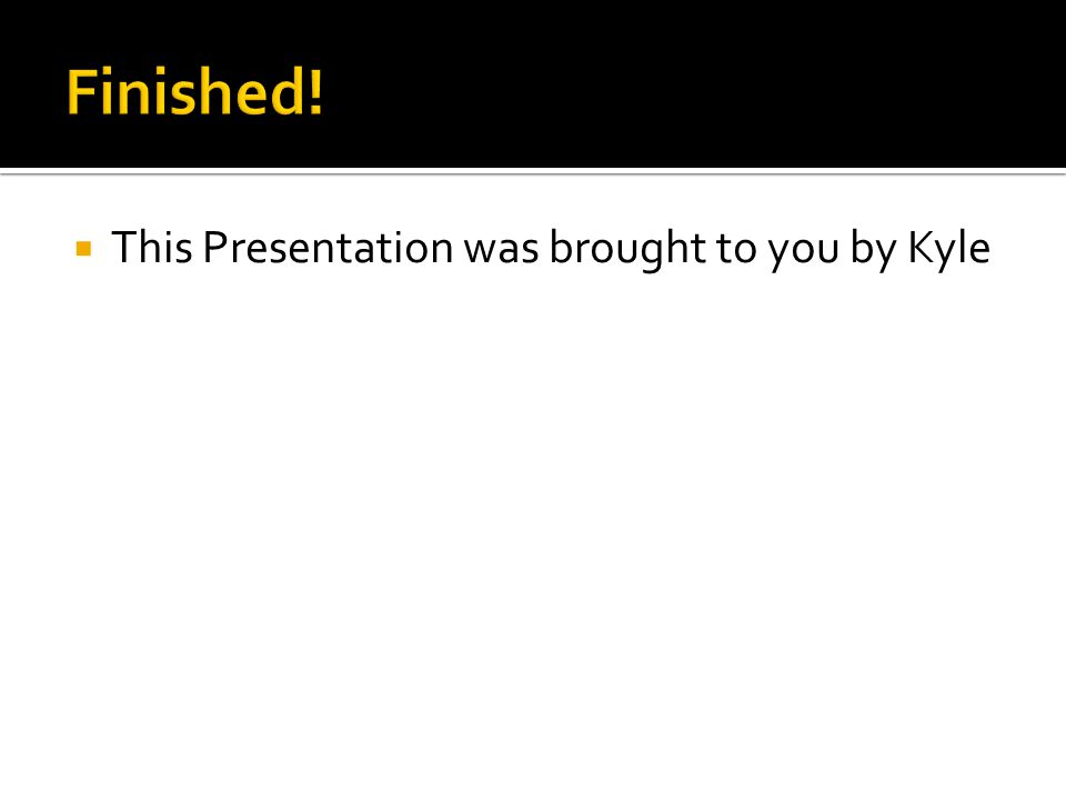  This Presentation was brought to you by Kyle