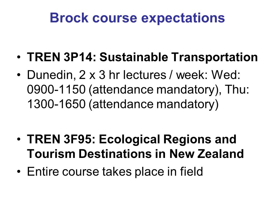 Brock course expectations TREN 3P14: Sustainable Transportation Dunedin, 2 x 3 hr lectures / week: Wed: 0900-1150 (attendance mandatory), Thu: 1300-16