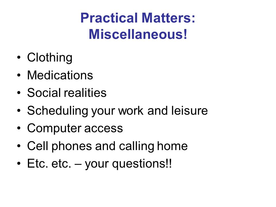 Practical Matters: Miscellaneous! Clothing Medications Social realities Scheduling your work and leisure Computer access Cell phones and calling home