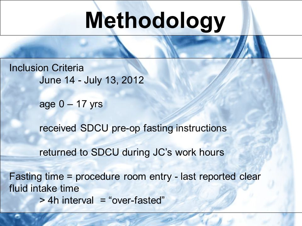 Methodology Inclusion Criteria June 14 - July 13, 2012 age 0 – 17 yrs received SDCU pre-op fasting instructions returned to SDCU during JC's work hours Fasting time = procedure room entry - last reported clear fluid intake time > 4h interval = over-fasted
