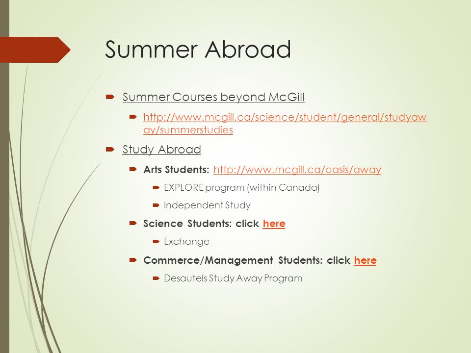 Summer Abroad  Summer Courses beyond McGill  http://www.mcgill.ca/science/student/general/studyaw ay/summerstudies http://www.mcgill.ca/science/student/general/studyaw ay/summerstudies  Study Abroad  Arts Students: http://www.mcgill.ca/oasis/away http://www.mcgill.ca/oasis/away  EXPLORE program (within Canada)  Independent Study  Science Students: click herehere  Exchange  Commerce/Management Students: click herehere  Desautels Study Away Program