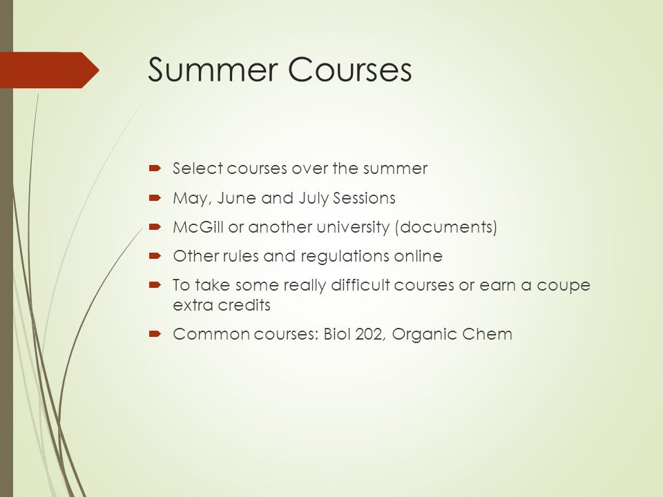 Summer Courses  Select courses over the summer  May, June and July Sessions  McGill or another university (documents)  Other rules and regulations online  To take some really difficult courses or earn a coupe extra credits  Common courses: Biol 202, Organic Chem
