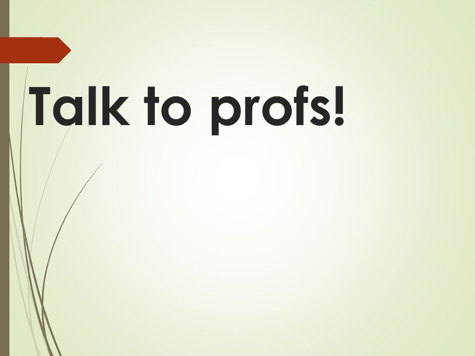 Talk to profs!
