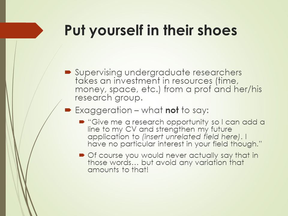 Put yourself in their shoes  Supervising undergraduate researchers takes an investment in resources (time, money, space, etc.) from a prof and her/his research group.