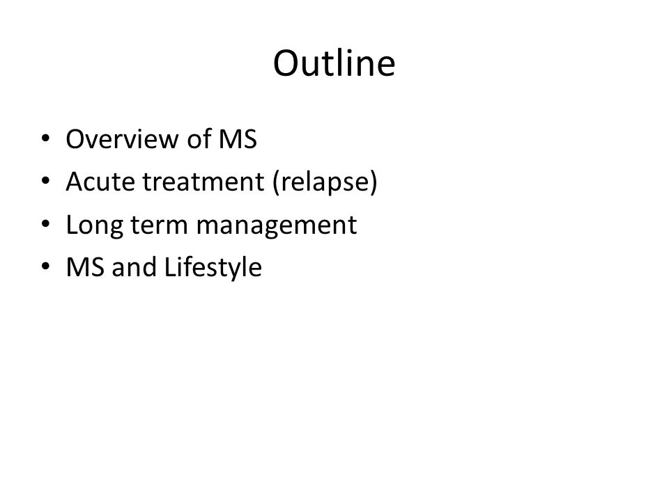 Outline Overview of MS Acute treatment (relapse) Long term management MS and Lifestyle