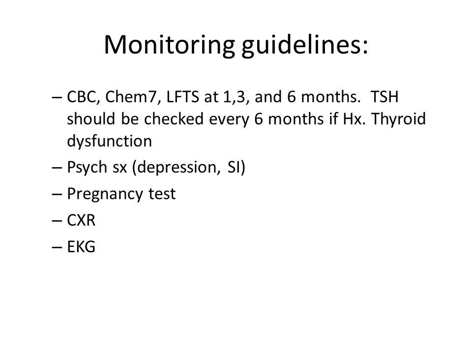 Monitoring guidelines: – CBC, Chem7, LFTS at 1,3, and 6 months.