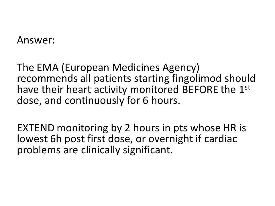 Answer: The EMA (European Medicines Agency) recommends all patients starting fingolimod should have their heart activity monitored BEFORE the 1 st dose, and continuously for 6 hours.