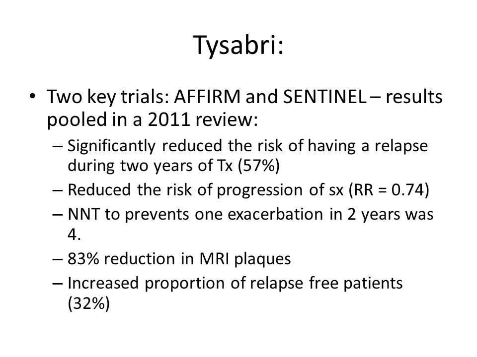 Tysabri: Two key trials: AFFIRM and SENTINEL – results pooled in a 2011 review: – Significantly reduced the risk of having a relapse during two years of Tx (57%) – Reduced the risk of progression of sx (RR = 0.74) – NNT to prevents one exacerbation in 2 years was 4.