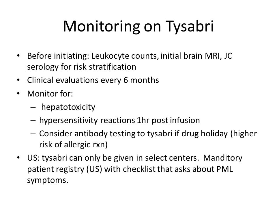 Monitoring on Tysabri Before initiating: Leukocyte counts, initial brain MRI, JC serology for risk stratification Clinical evaluations every 6 months Monitor for: – hepatotoxicity – hypersensitivity reactions 1hr post infusion – Consider antibody testing to tysabri if drug holiday (higher risk of allergic rxn) US: tysabri can only be given in select centers.