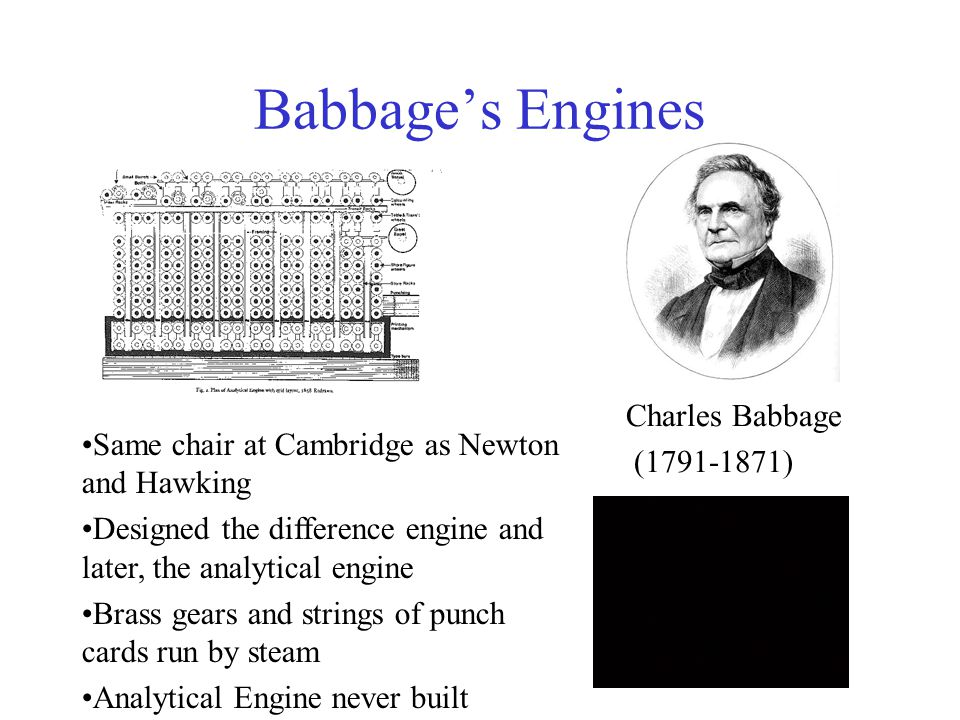 Babbage's Engines Same chair at Cambridge as Newton and Hawking Designed the difference engine and later, the analytical engine Brass gears and string