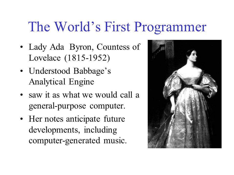 The World's First Programmer Lady Ada Byron, Countess of Lovelace (1815-1952) Understood Babbage's Analytical Engine saw it as what we would call a ge