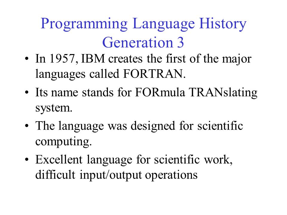 Programming Language History Generation 3 In 1957, IBM creates the first of the major languages called FORTRAN. Its name stands for FORmula TRANslatin