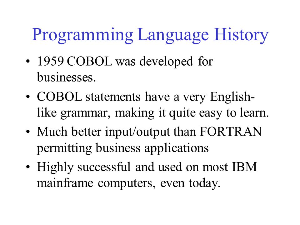 Programming Language History 1959 COBOL was developed for businesses. COBOL statements have a very English- like grammar, making it quite easy to lear