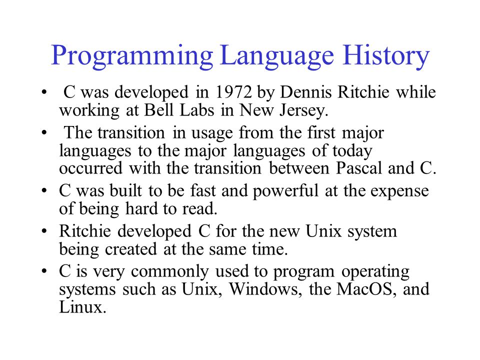 Programming Language History C was developed in 1972 by Dennis Ritchie while working at Bell Labs in New Jersey. The transition in usage from the firs