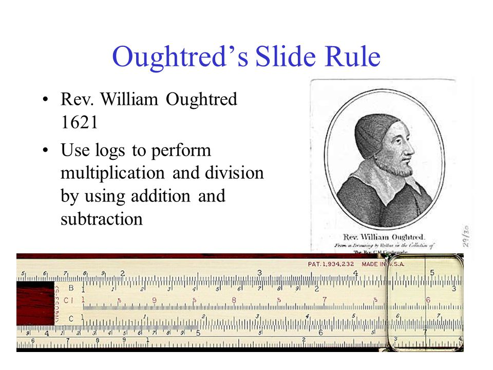 Oughtred's Slide Rule Rev. William Oughtred 1621 Use logs to perform multiplication and division by using addition and subtraction
