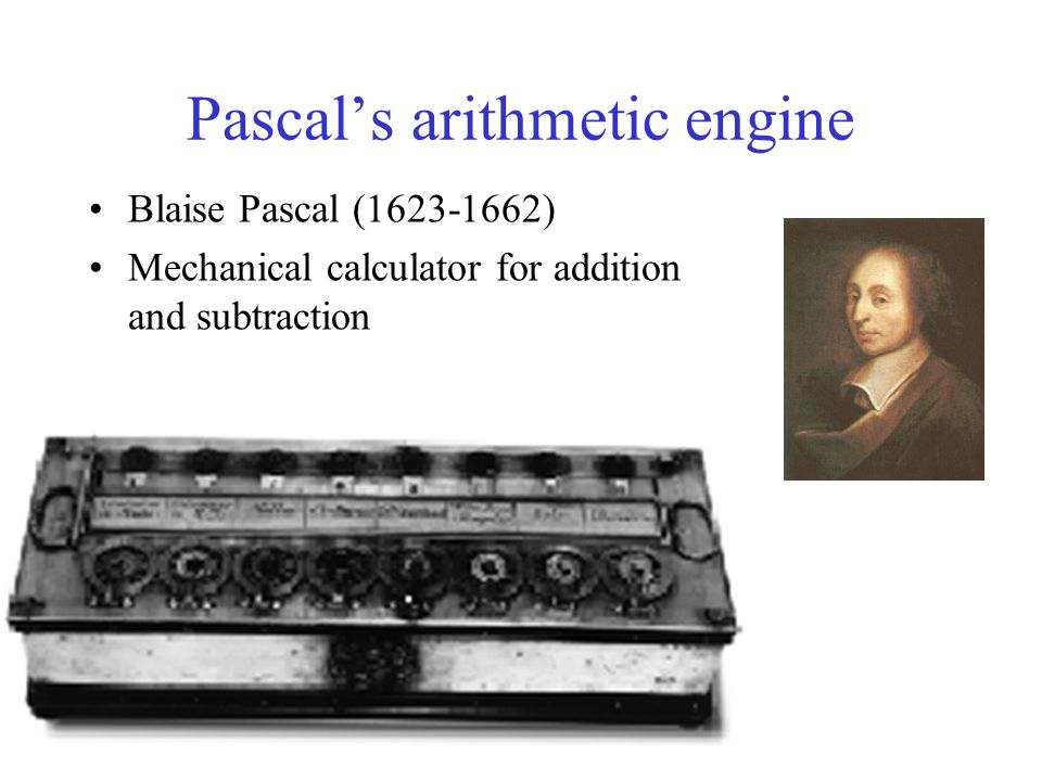 Pascal's arithmetic engine Blaise Pascal (1623-1662) Mechanical calculator for addition and subtraction