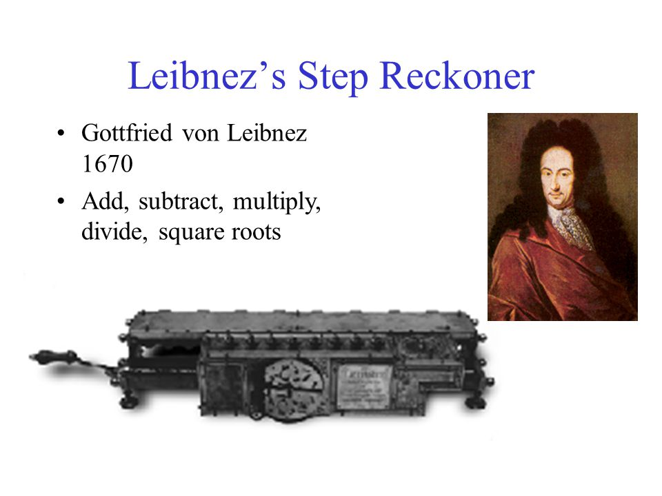 Leibnez's Step Reckoner Gottfried von Leibnez 1670 Add, subtract, multiply, divide, square roots