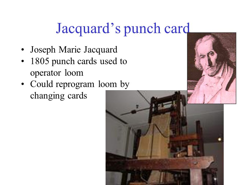 Jacquard's punch card Joseph Marie Jacquard 1805 punch cards used to operator loom Could reprogram loom by changing cards