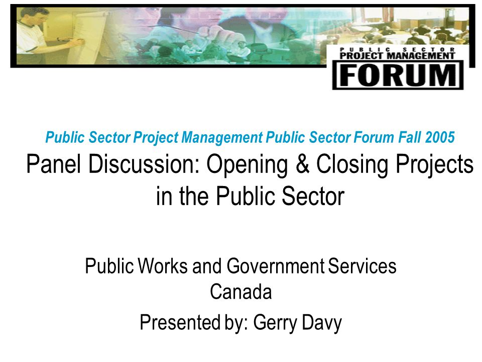 Public Sector Project Management Public Sector Forum Fall 2005 Panel Discussion: Opening & Closing Projects in the Public Sector Public Works and Government Services Canada Presented by: Gerry Davy
