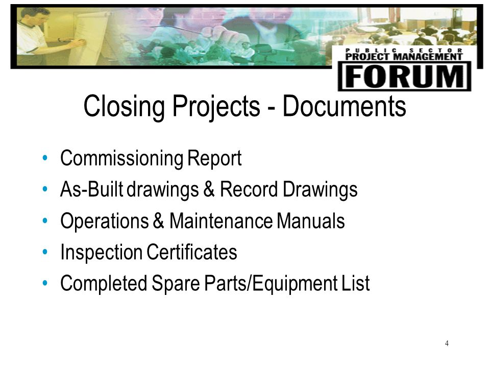 4 Closing Projects - Documents Commissioning Report As-Built drawings & Record Drawings Operations & Maintenance Manuals Inspection Certificates Completed Spare Parts/Equipment List