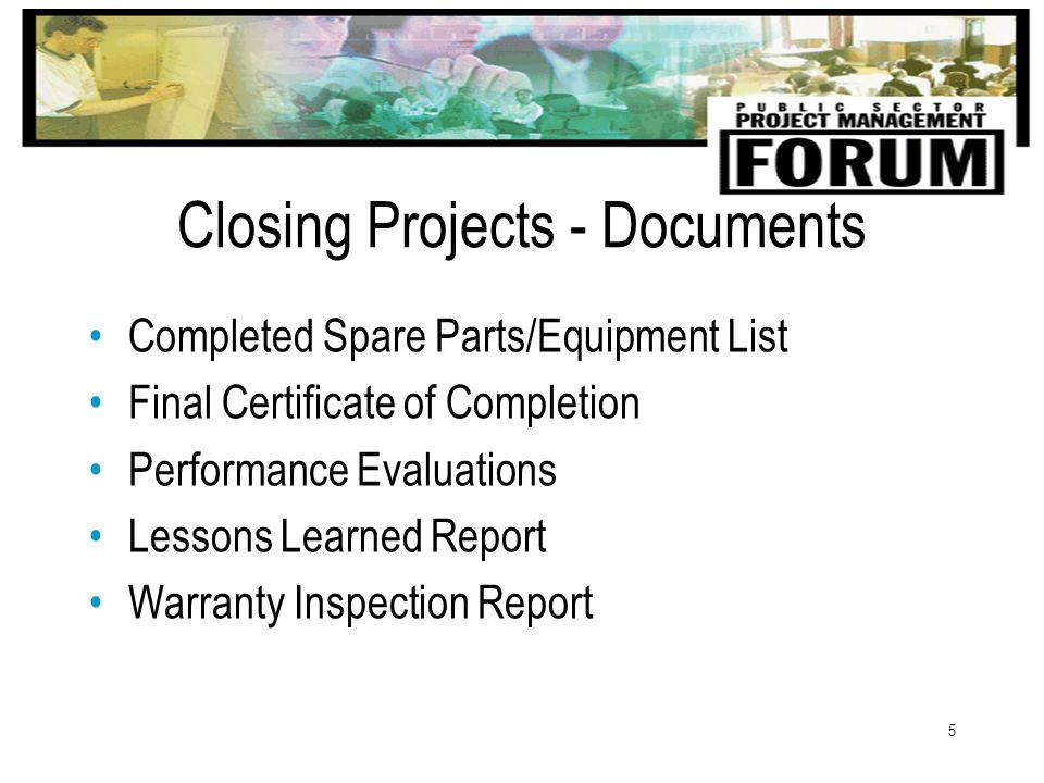 5 Closing Projects - Documents Completed Spare Parts/Equipment List Final Certificate of Completion Performance Evaluations Lessons Learned Report Warranty Inspection Report