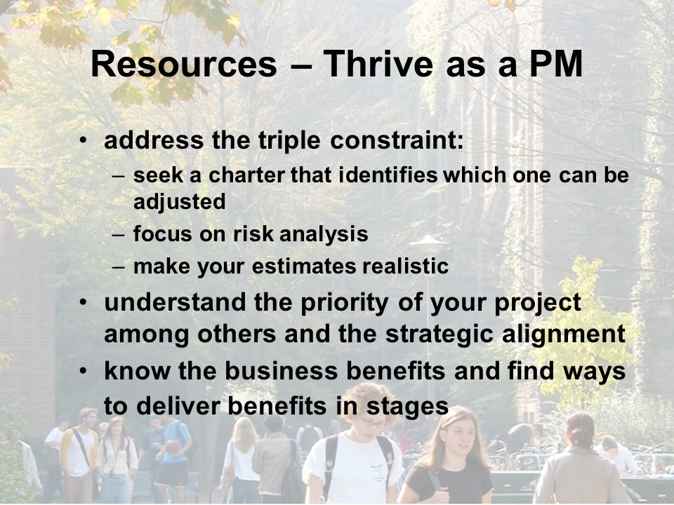 Resources – Thrive as a PM address the triple constraint: –seek a charter that identifies which one can be adjusted –focus on risk analysis –make your estimates realistic understand the priority of your project among others and the strategic alignment know the business benefits and find ways to deliver benefits in stages