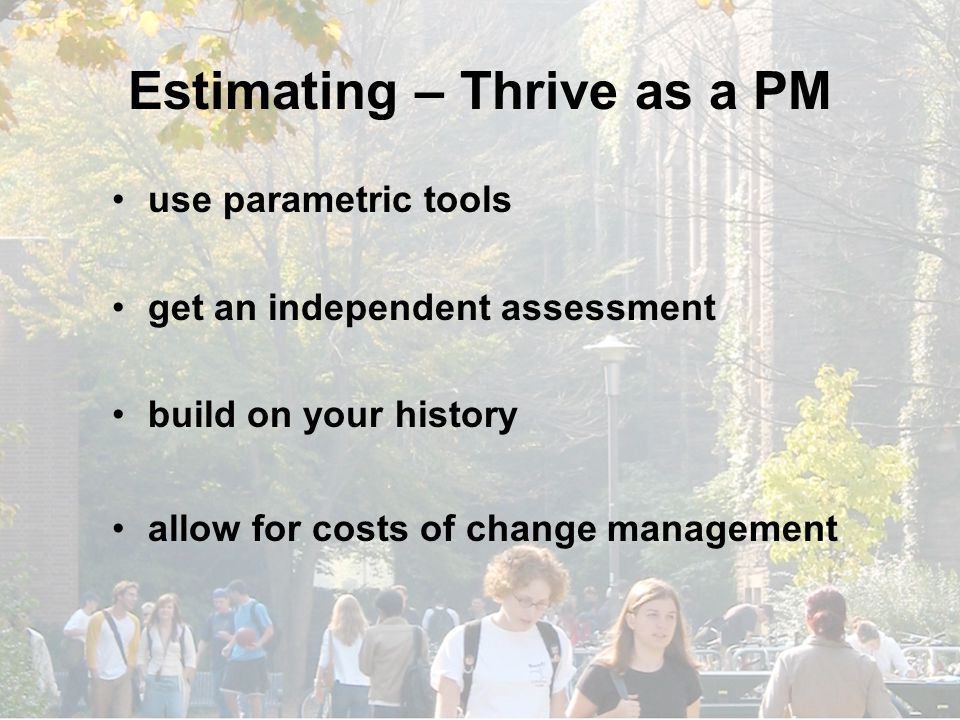Estimating – Thrive as a PM use parametric tools get an independent assessment build on your history allow for costs of change management